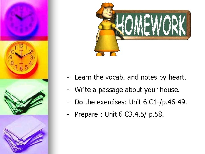 - Learn the vocab. and notes by heart. - Write a passage about your