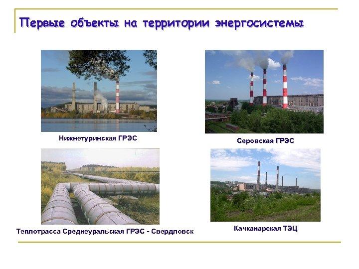 Первые объекты на территории энергосистемы Нижнетуринская ГРЭС Теплотрасса Среднеуральская ГРЭС - Свердловск Серовская ГРЭС