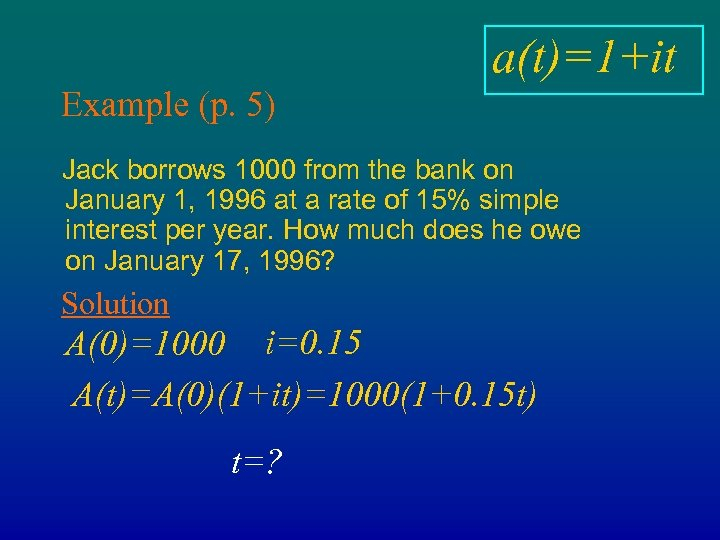 a(t)=1+it Example (p. 5) Jack borrows 1000 from the bank on January 1, 1996