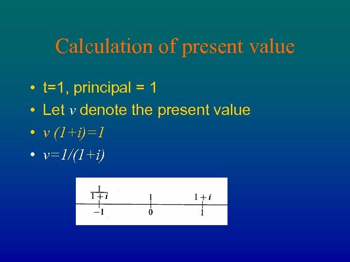 Calculation of present value • • t=1, principal = 1 Let v denote the