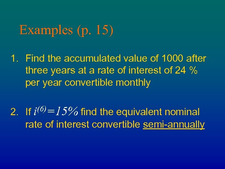 Examples (p. 15) 1. Find the accumulated value of 1000 after three years at