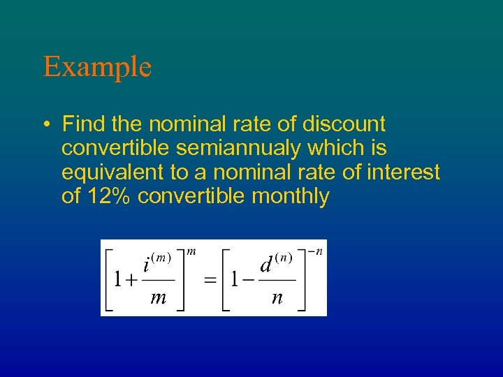 Example • Find the nominal rate of discount convertible semiannualy which is equivalent to