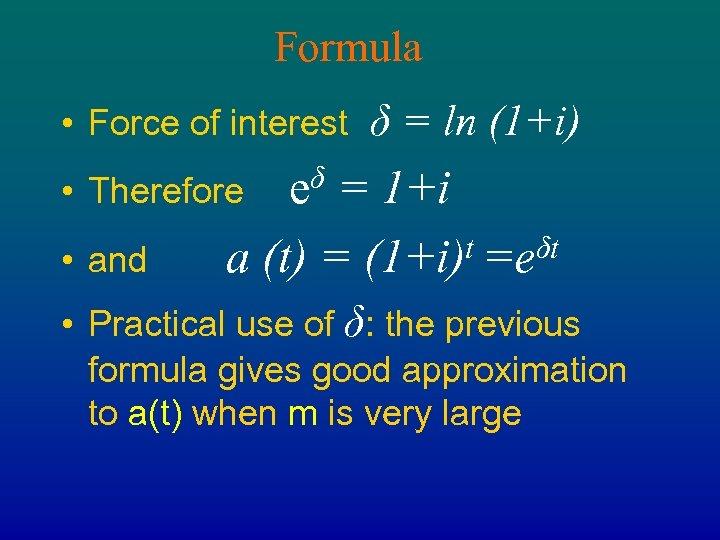 Formula • Force of interest δ = ln (1+i) eδ = 1+i t =eδt