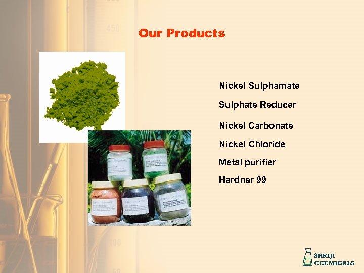 Our Products Nickel Sulphamate Sulphate Reducer Nickel Carbonate Nickel Chloride Metal purifier Hardner 99