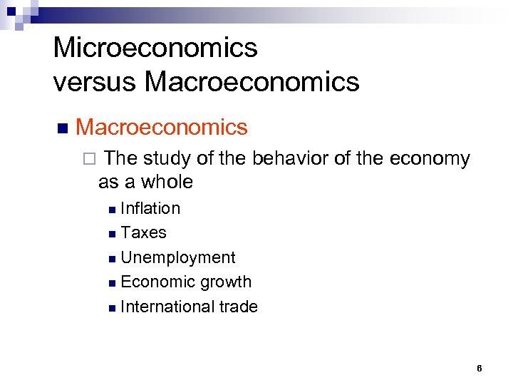 Microeconomics versus Macroeconomics n Macroeconomics ¨ The study of the behavior of the economy