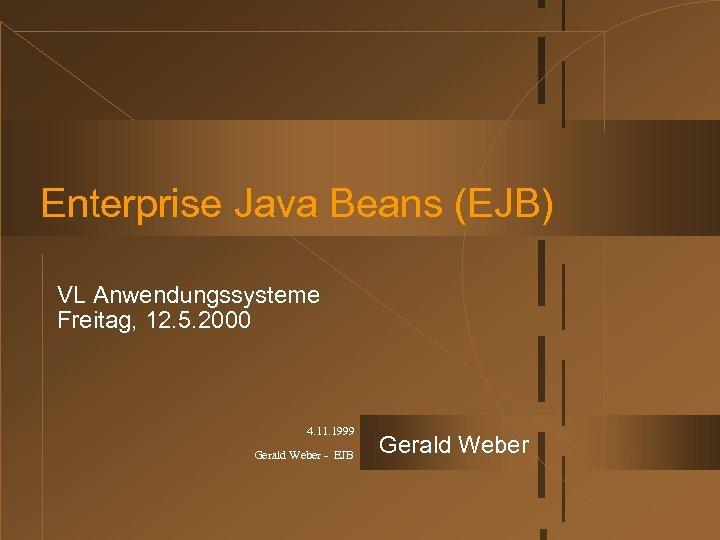 Enterprise Java Beans (EJB) VL Anwendungssysteme Freitag, 12. 5. 2000 4. 11. 1999 Gerald
