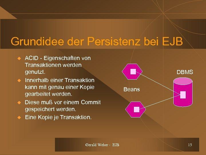 Grundidee der Persistenz bei EJB u u ACID - Eigenschaften von Transaktionen werden genutzt.