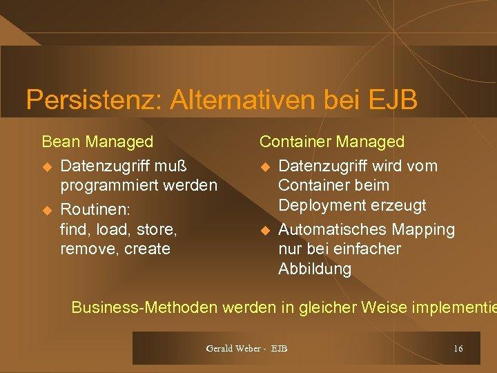 Persistenz: Alternativen bei EJB Bean Managed u Datenzugriff muß programmiert werden u Routinen: find,