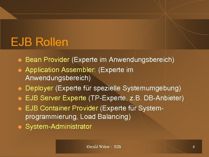 EJB Rollen u u u Bean Provider (Experte im Anwendungsbereich) Application Assembler: (Experte im