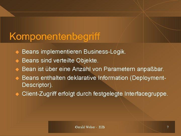Komponentenbegriff u u u Beans implementieren Business-Logik. Beans sind verteilte Objekte. Bean ist über