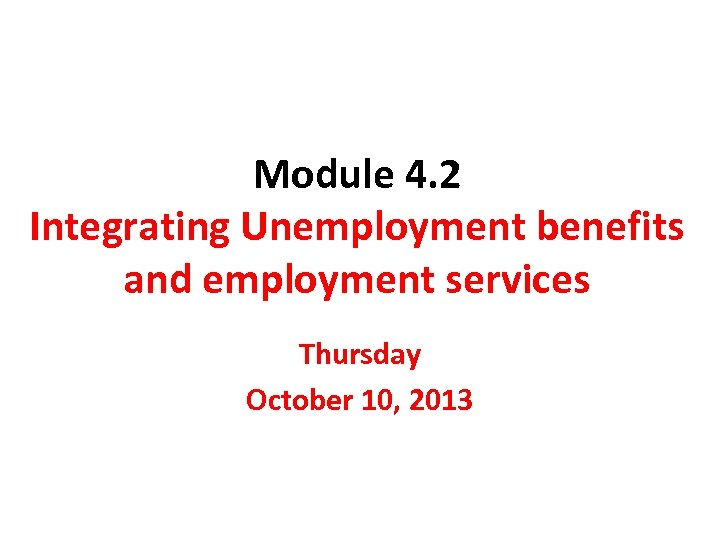 Module 4. 2 Integrating Unemployment benefits and employment services Thursday October 10, 2013