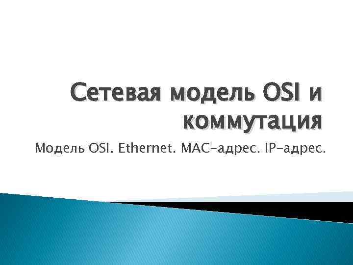 Сетевая модель OSI и коммутация Модель OSI. Ethernet. MAC-адрес. IP-адрес.