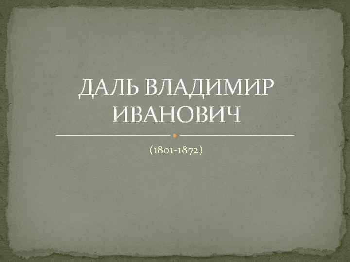 ДАЛЬ ВЛАДИМИР ИВАНОВИЧ (1801 -1872)