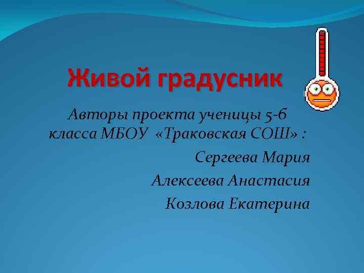 Живой градусник Авторы проекта ученицы 5 -б класса МБОУ «Траковская СОШ» : Сергеева Мария