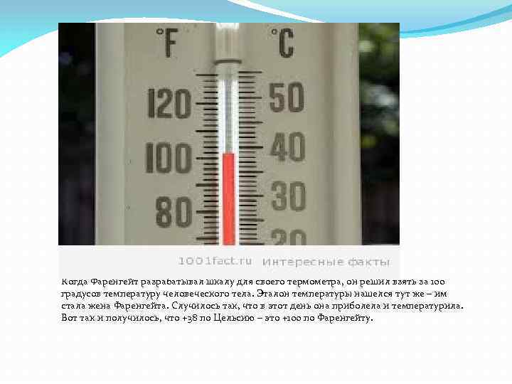 Когда Фаренгейт разрабатывал шкалу для своего термометра, он решил взять за 100 градусов температуру