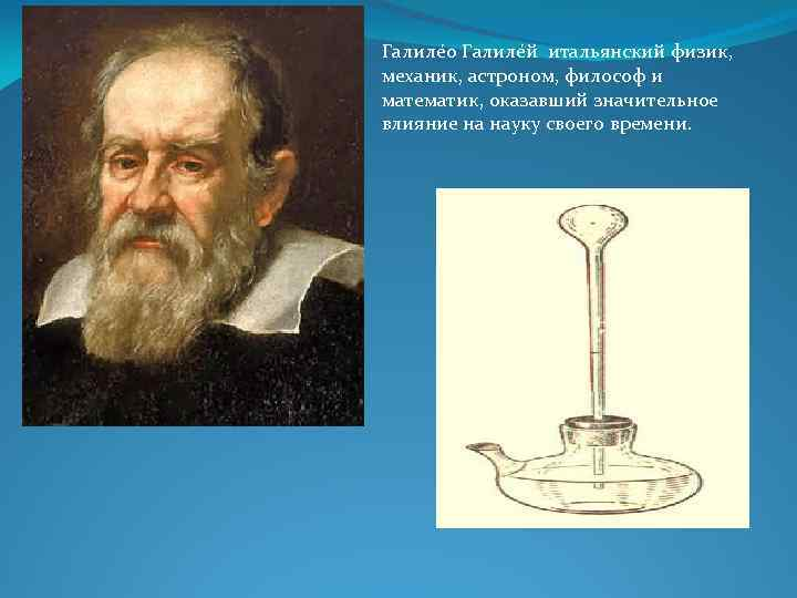 Галиле о Галиле й итальянский физик, механик, астроном, философ и математик, оказавший значительное влияние
