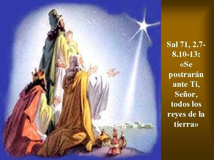 Sal 71, 2. 78. 10 -13: «Se postrarán ante Tí, Señor, todos los reyes