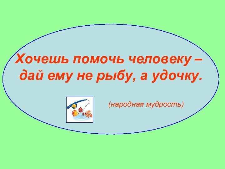 Хочешь помочь человеку – дай ему не рыбу, а удочку. (народная мудрость)