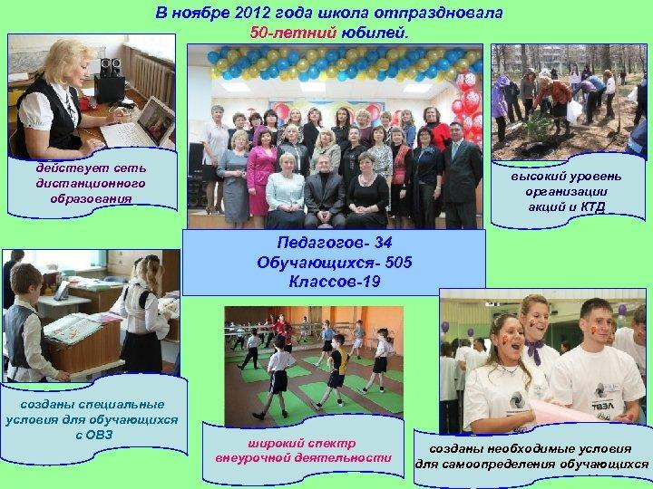 В ноябре 2012 года школа отпраздновала 50 -летний юбилей. действует сеть дистанционного образования высокий