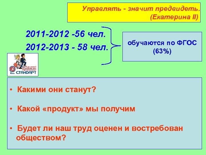 Управлять - значит предвидеть. (Екатерина II) 2011 -2012 -56 чел. 2012 -2013 - 58