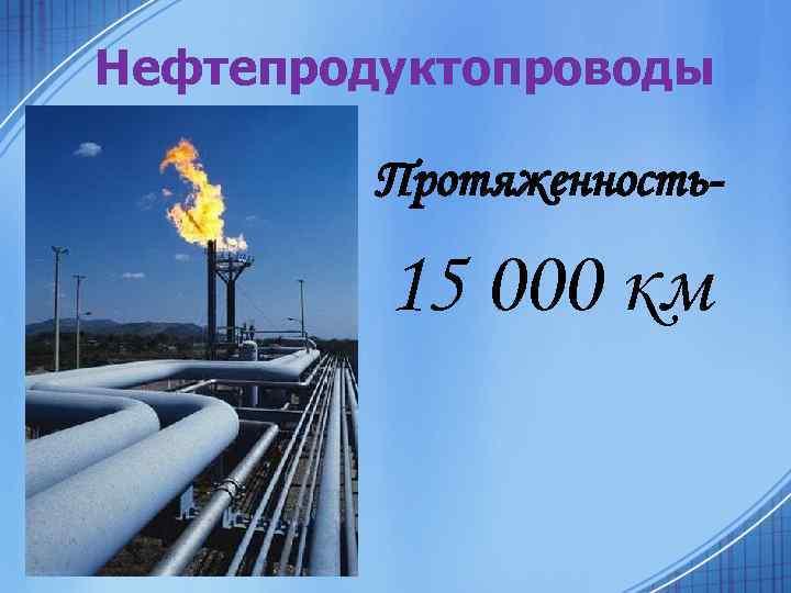 Нефтепродуктопроводы Протяженность- 15 000 км
