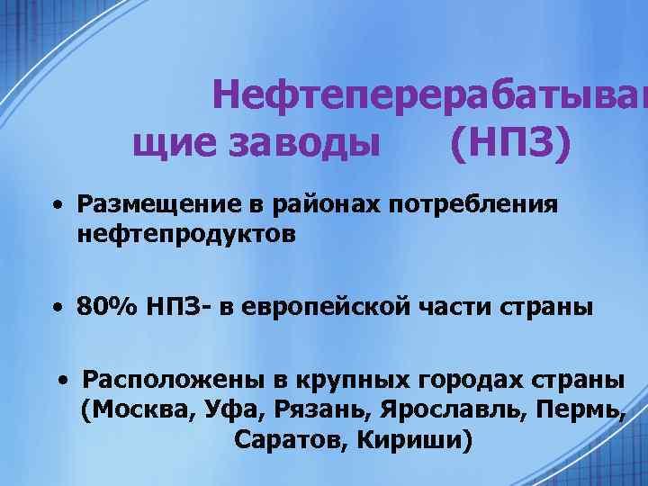 Нефтеперерабатываю щие заводы (НПЗ) • Размещение в районах потребления нефтепродуктов • 80% НПЗ- в