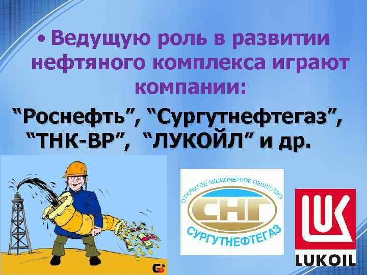 """• Ведущую роль в развитии нефтяного комплекса играют компании: """"Роснефть"""", """"Сургутнефтегаз"""", """"ТНК-ВР"""", """"ЛУКОЙЛ"""""""