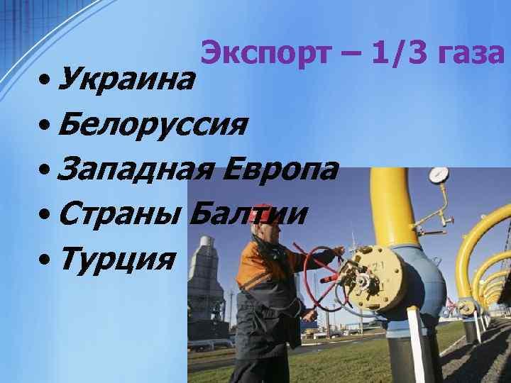 Экспорт – 1/3 газа • Украина • Белоруссия • Западная Европа • Страны Балтии