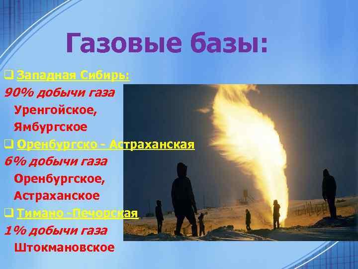 Газовые базы: q Западная Сибирь: 90% добычи газа Уренгойское, Ямбургское q Оренбургско - Астраханская