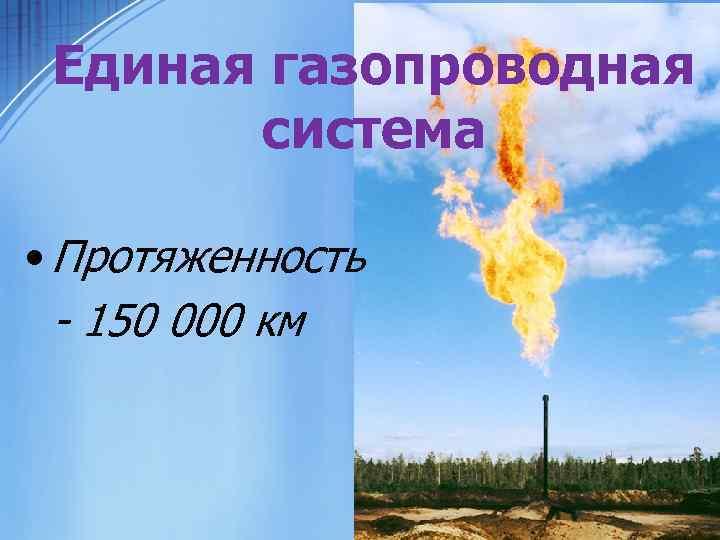 Единая газопроводная система • Протяженность - 150 000 км