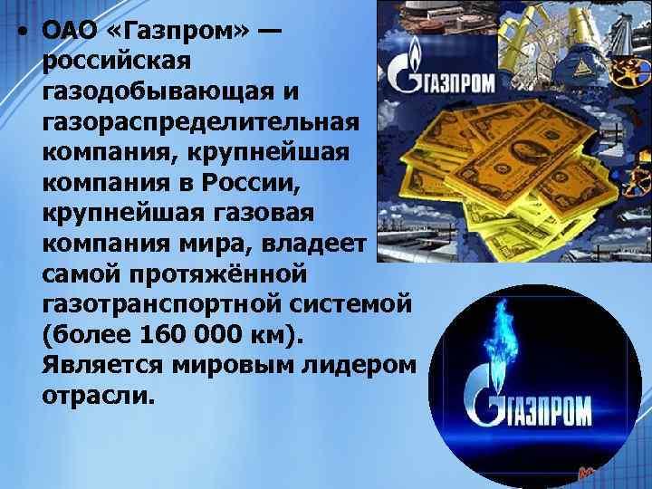 • ОАО «Газпром» — российская газодобывающая и газораспределительная компания, крупнейшая компания в России,