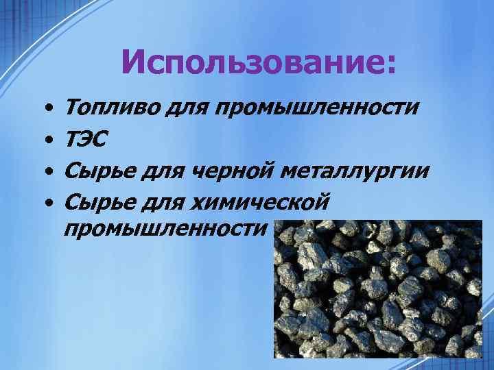 Использование: • • Топливо для промышленности ТЭС Сырье для черной металлургии Сырье для химической