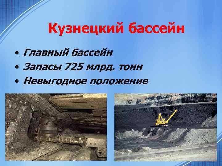 Кузнецкий бассейн • Главный бассейн • Запасы 725 млрд. тонн • Невыгодное положение