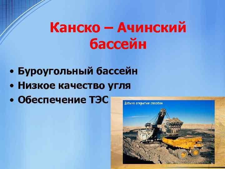Канско – Ачинский бассейн • Буроугольный бассейн • Низкое качество угля • Обеспечение ТЭС