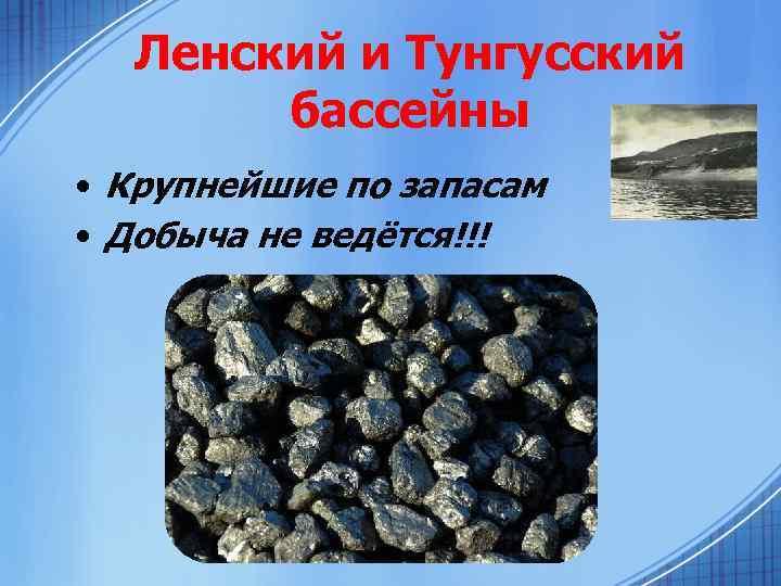 Ленский и Тунгусский бассейны • Крупнейшие по запасам • Добыча не ведётся!!!