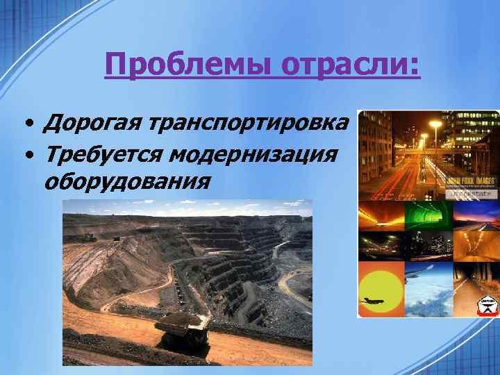 Проблемы отрасли: • Дорогая транспортировка • Требуется модернизация оборудования