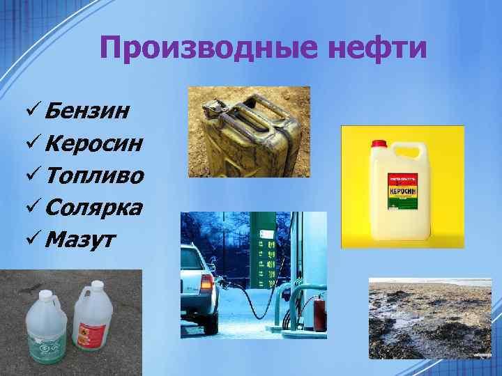 Производные нефти ü Бензин ü Керосин ü Топливо ü Солярка ü Мазут