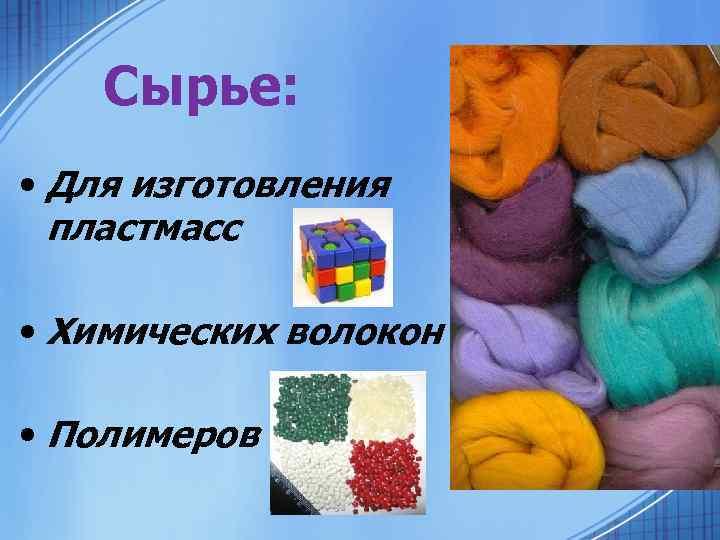 Сырье: • Для изготовления пластмасс • Химических волокон • Полимеров