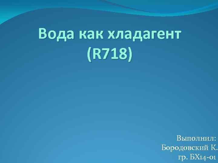 Вода как хладагент (R 718) Выполнил: Бородовский К. гр. БХ 14 -01
