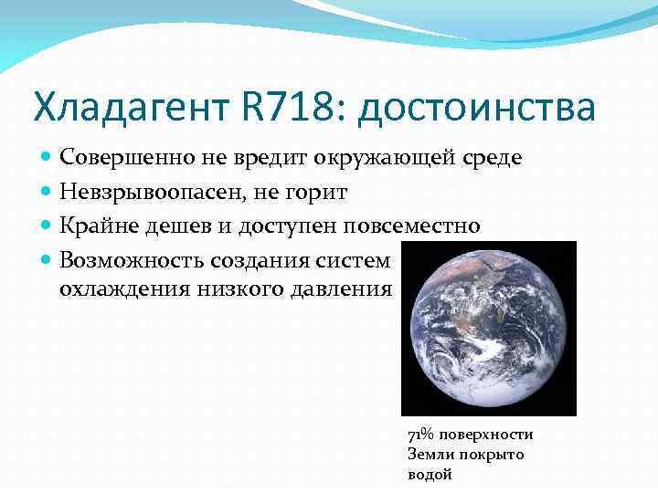 Хладагент R 718: достоинства Совершенно не вредит окружающей среде Невзрывоопасен, не горит Крайне дешев