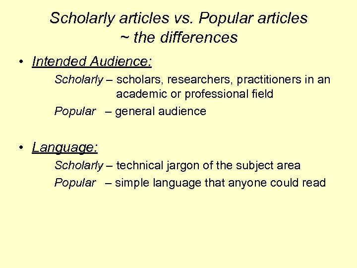 Scholarly articles vs. Popular articles ~ the differences • Intended Audience: Scholarly – scholars,