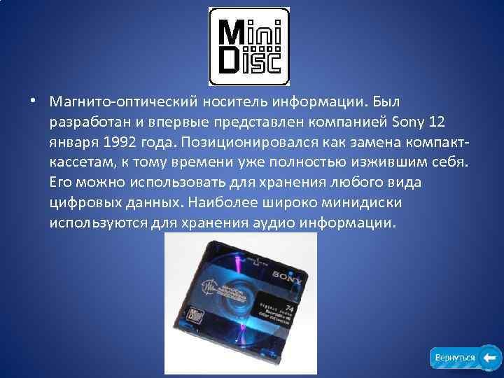 • Магнито-оптический носитель информации. Был разработан и впервые представлен компанией Sony 12 января