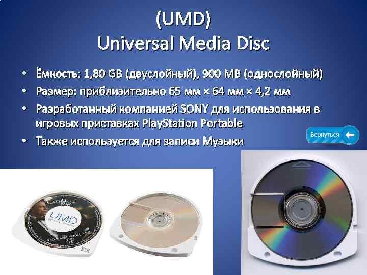 (UMD) Universal Media Disc • Ёмкость: 1, 80 GB (двуслойный), 900 MB (однослойный) •