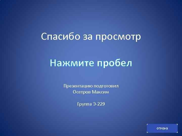Спасибо за просмотр Нажмите пробел Презентацию подготовил Осетров Максим Группа Э-229