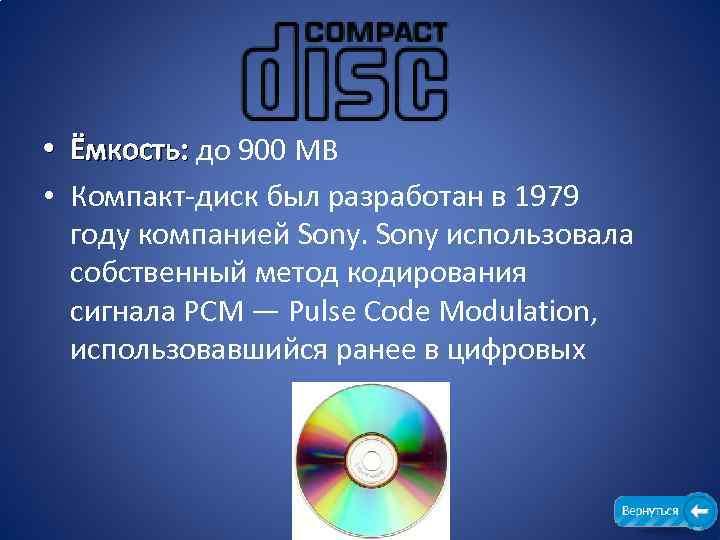 • Ёмкость: до 900 MB Ёмкость: • Компакт-диск был разработан в 1979 году