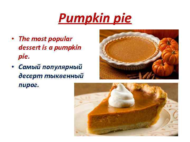 Pumpkin pie • The most popular dessert is a pumpkin pie. • Самый популярный