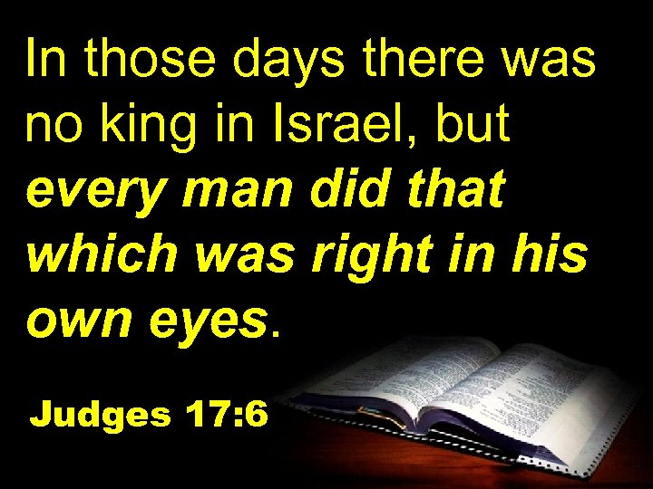 In those days there was no king in Israel, but every man did that