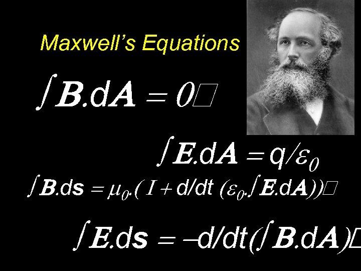 Maxwell's Equations ò B. d. A = 0 ò E. d. A = q/e