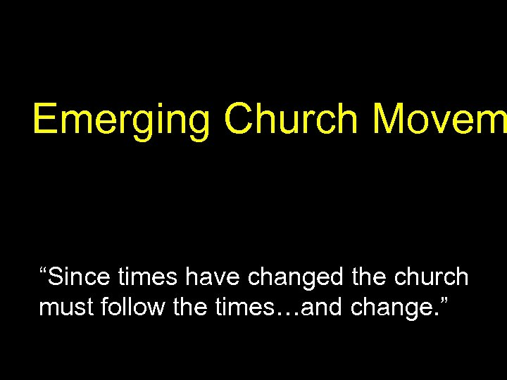 """Emerging Church Movem """"Since times have changed the church must follow the times…and change."""