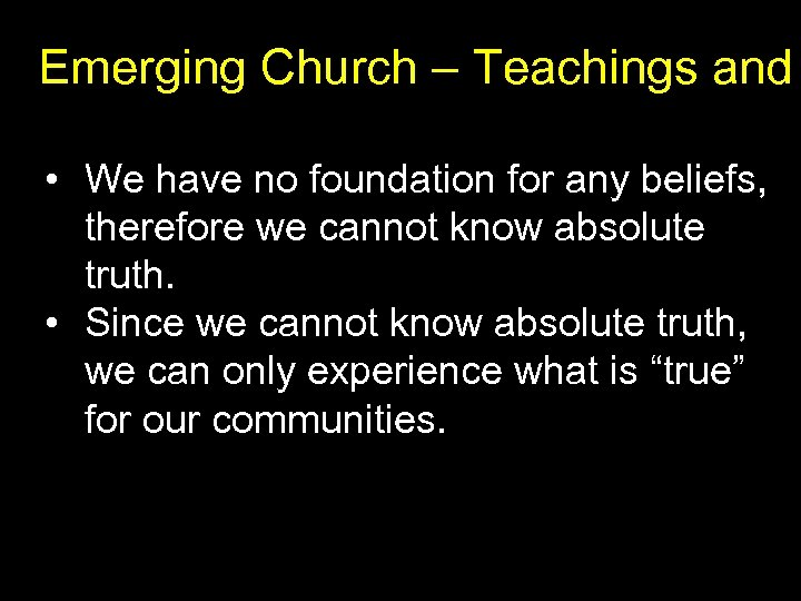 Emerging Church – Teachings and • We have no foundation for any beliefs, therefore